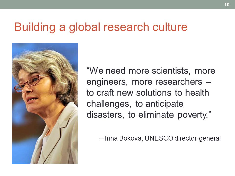 Building a global research culture We need more scientists, more engineers, more researchers – to craft new solutions to health challenges, to anticipate disasters, to eliminate poverty. – Irina Bokova, UNESCO director-general 10