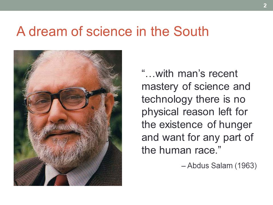 A dream of science in the South …with man's recent mastery of science and technology there is no physical reason left for the existence of hunger and want for any part of the human race. – Abdus Salam (1963) 2