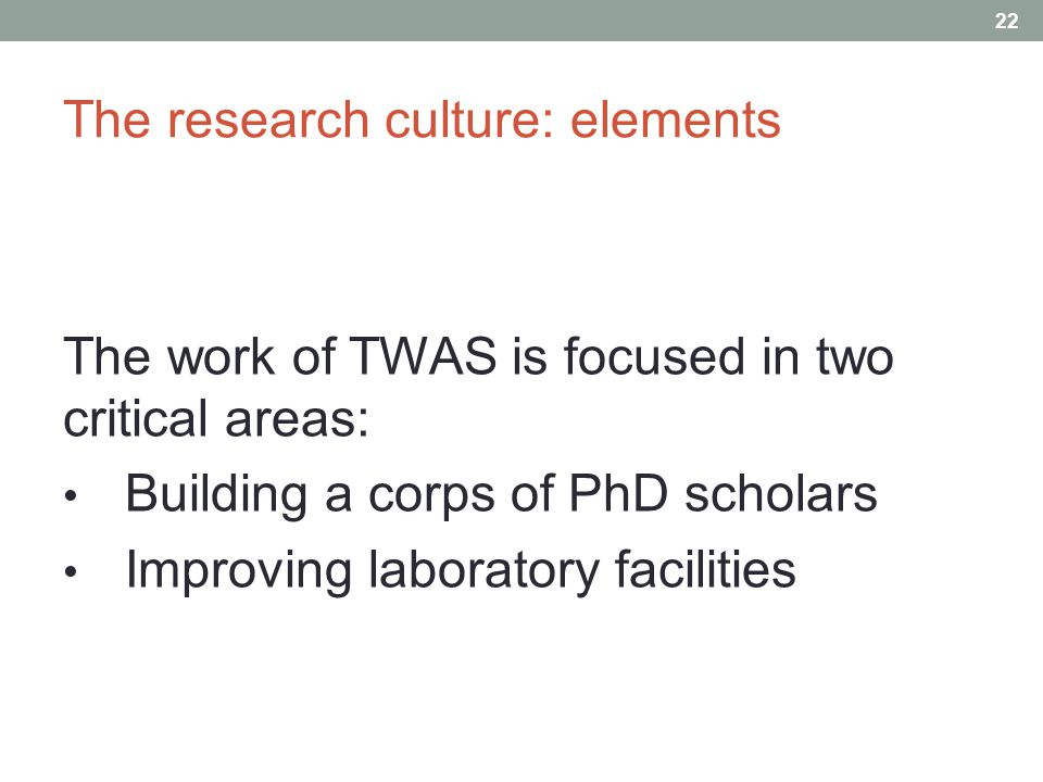 The research culture: elements 22 The work of TWAS is focused in two critical areas: Building a corps of PhD scholars Improving laboratory facilities