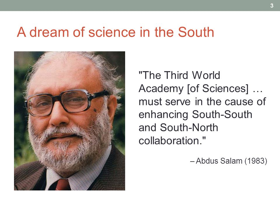 A dream of science in the South The Third World Academy [of Sciences] … must serve in the cause of enhancing South-South and South-North collaboration. – Abdus Salam (1983) 3