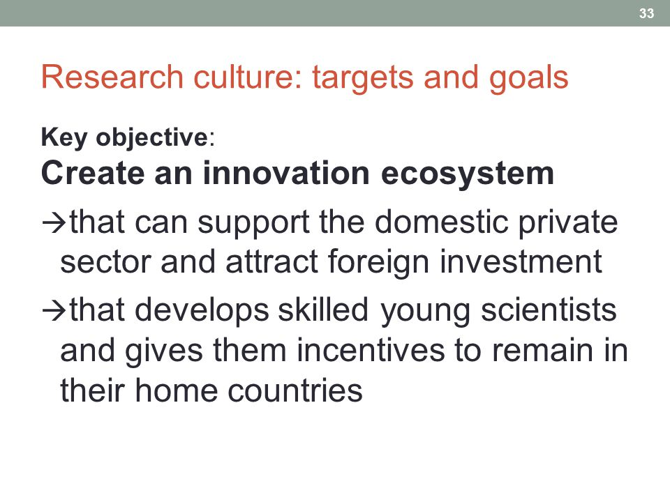 Research culture: targets and goals Key objective: Create an innovation ecosystem  that can support the domestic private sector and attract foreign investment  that develops skilled young scientists and gives them incentives to remain in their home countries 33