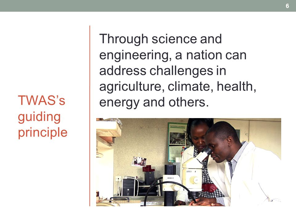 TWAS's guiding principle Through science and engineering, a nation can address challenges in agriculture, climate, health, energy and others.