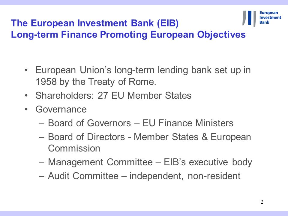 2 The European Investment Bank (EIB) Long-term Finance Promoting European Objectives European Union's long-term lending bank set up in 1958 by the Treaty of Rome.