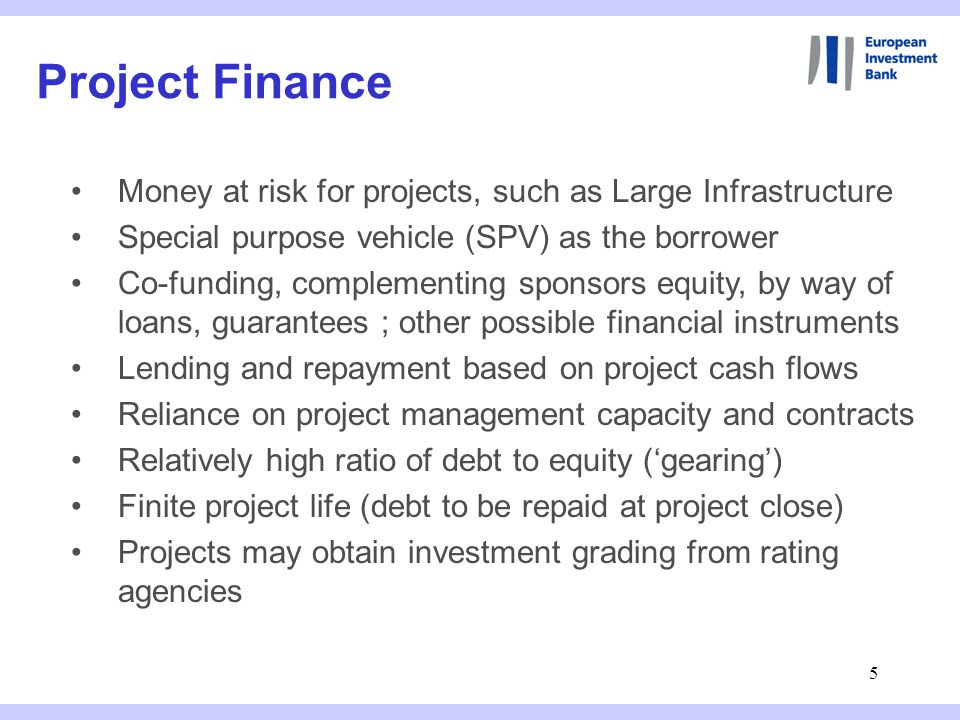 5 Project Finance Money at risk for projects, such as Large Infrastructure Special purpose vehicle (SPV) as the borrower Co-funding, complementing sponsors equity, by way of loans, guarantees ; other possible financial instruments Lending and repayment based on project cash flows Reliance on project management capacity and contracts Relatively high ratio of debt to equity ('gearing') Finite project life (debt to be repaid at project close) Projects may obtain investment grading from rating agencies