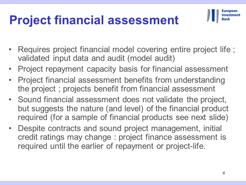 6 Requires project financial model covering entire project life ; validated input data and audit (model audit) Project repayment capacity basis for financial assessment Project financial assessment benefits from understanding the project ; projects benefit from financial assessment Sound financial assessment does not validate the project, but suggests the nature (and level) of the financial product required (for a sample of financial products see next slide) Despite contracts and sound project management, initial credit ratings may change : project finance assessment is required until the earlier of repayment or project-life.