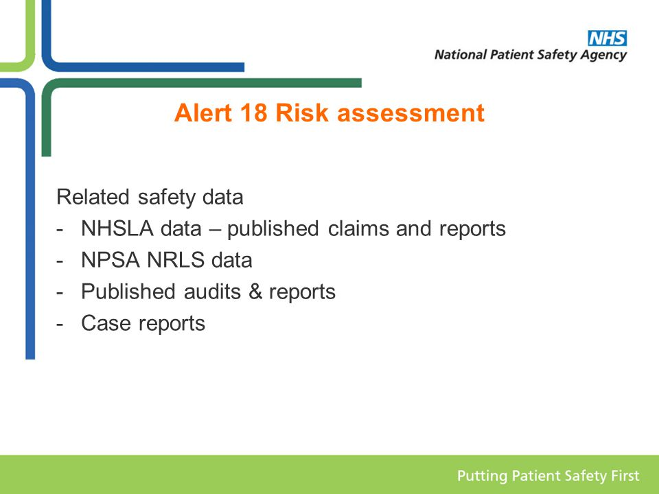 Alert 18 Risk assessment Related safety data -NHSLA data – published claims and reports -NPSA NRLS data -Published audits & reports -Case reports