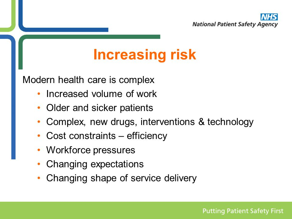 Increasing risk Modern health care is complex Increased volume of work Older and sicker patients Complex, new drugs, interventions & technology Cost constraints – efficiency Workforce pressures Changing expectations Changing shape of service delivery