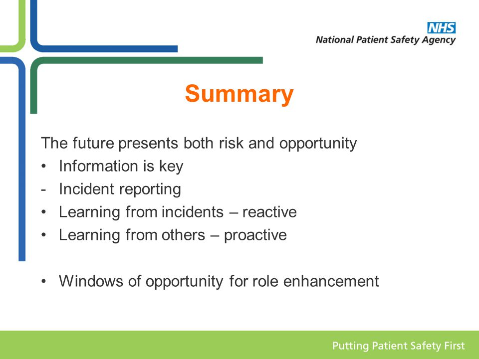 Summary The future presents both risk and opportunity Information is key -Incident reporting Learning from incidents – reactive Learning from others – proactive Windows of opportunity for role enhancement