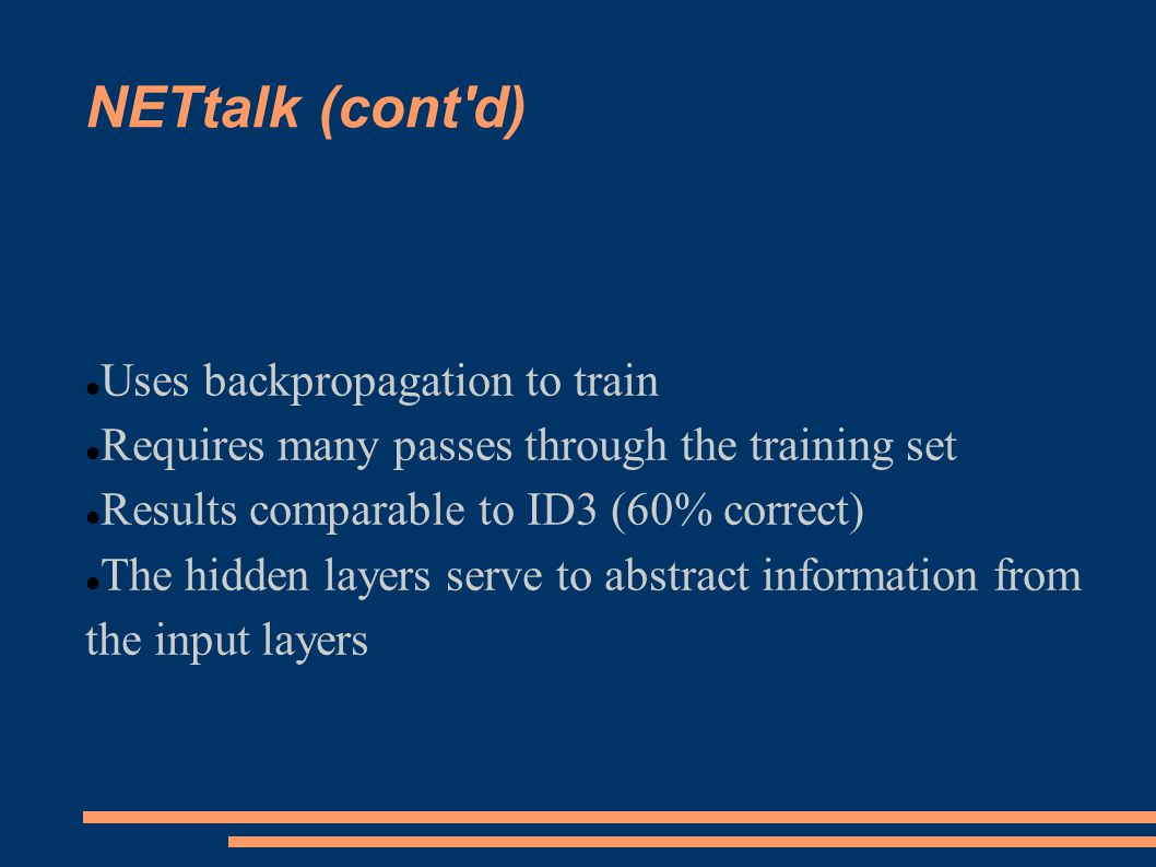 NETtalk (cont d) Uses backpropagation to train Requires many passes through the training set Results comparable to ID3 (60% correct) The hidden layers serve to abstract information from the input layers