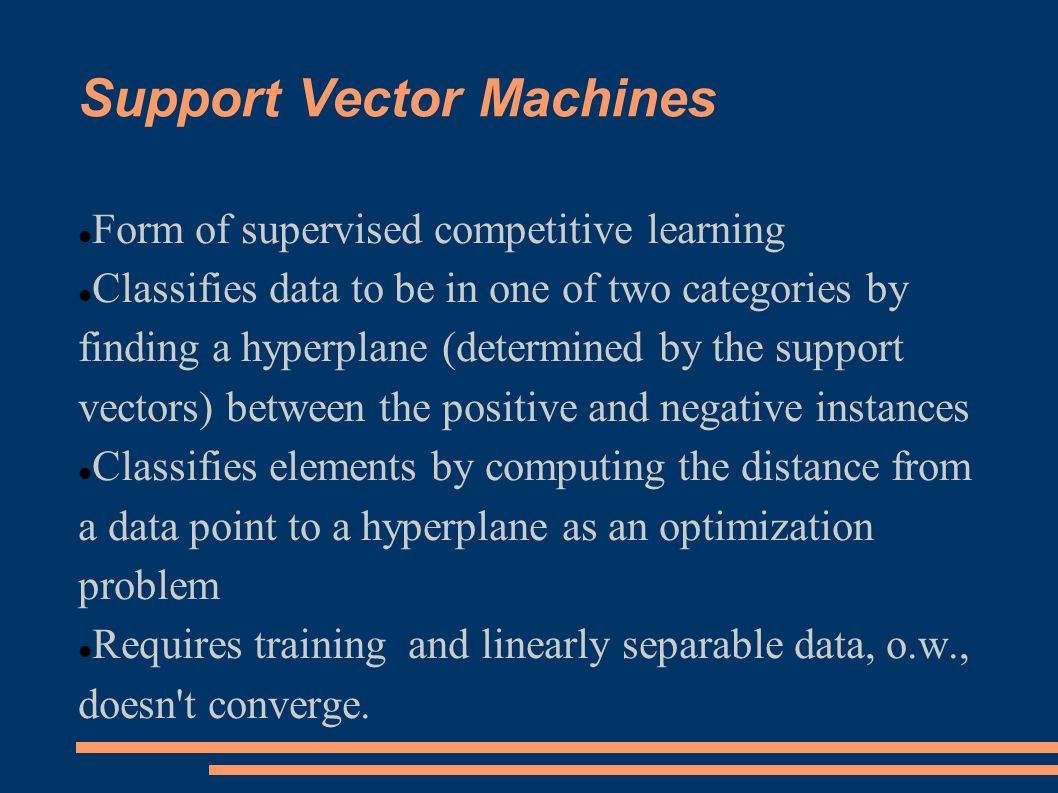 Support Vector Machines Form of supervised competitive learning Classifies data to be in one of two categories by finding a hyperplane (determined by the support vectors) between the positive and negative instances Classifies elements by computing the distance from a data point to a hyperplane as an optimization problem Requires training and linearly separable data, o.w., doesn t converge.