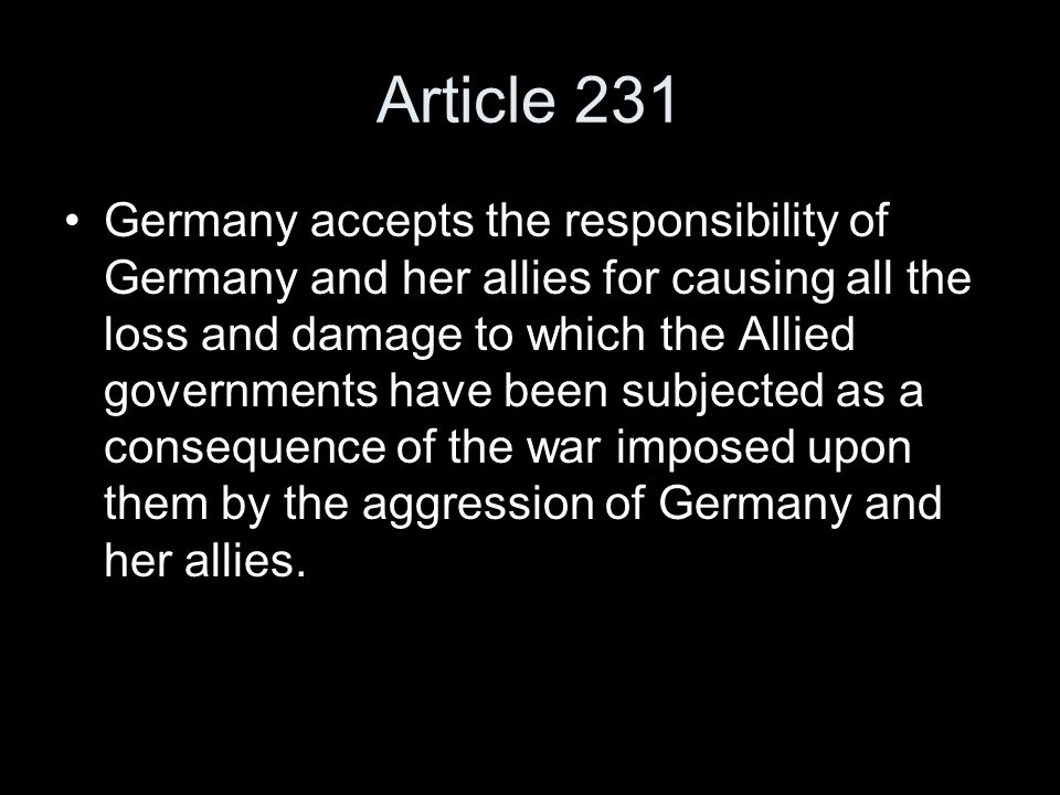 Article 231 Germany accepts the responsibility of Germany and her allies for causing all the loss and damage to which the Allied governments have been subjected as a consequence of the war imposed upon them by the aggression of Germany and her allies.