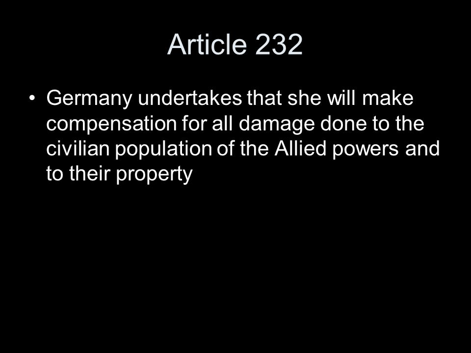 Article 232 Germany undertakes that she will make compensation for all damage done to the civilian population of the Allied powers and to their property
