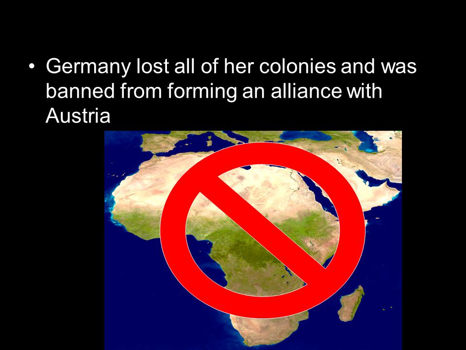 Germany lost all of her colonies and was banned from forming an alliance with Austria