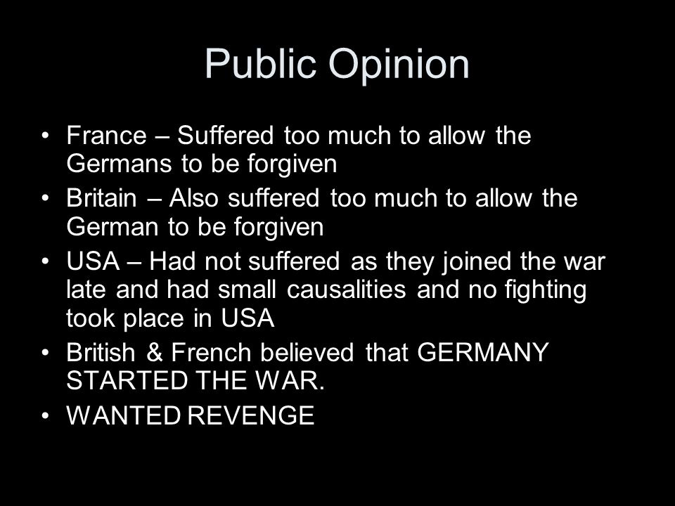 Public Opinion France – Suffered too much to allow the Germans to be forgiven Britain – Also suffered too much to allow the German to be forgiven USA – Had not suffered as they joined the war late and had small causalities and no fighting took place in USA British & French believed that GERMANY STARTED THE WAR.