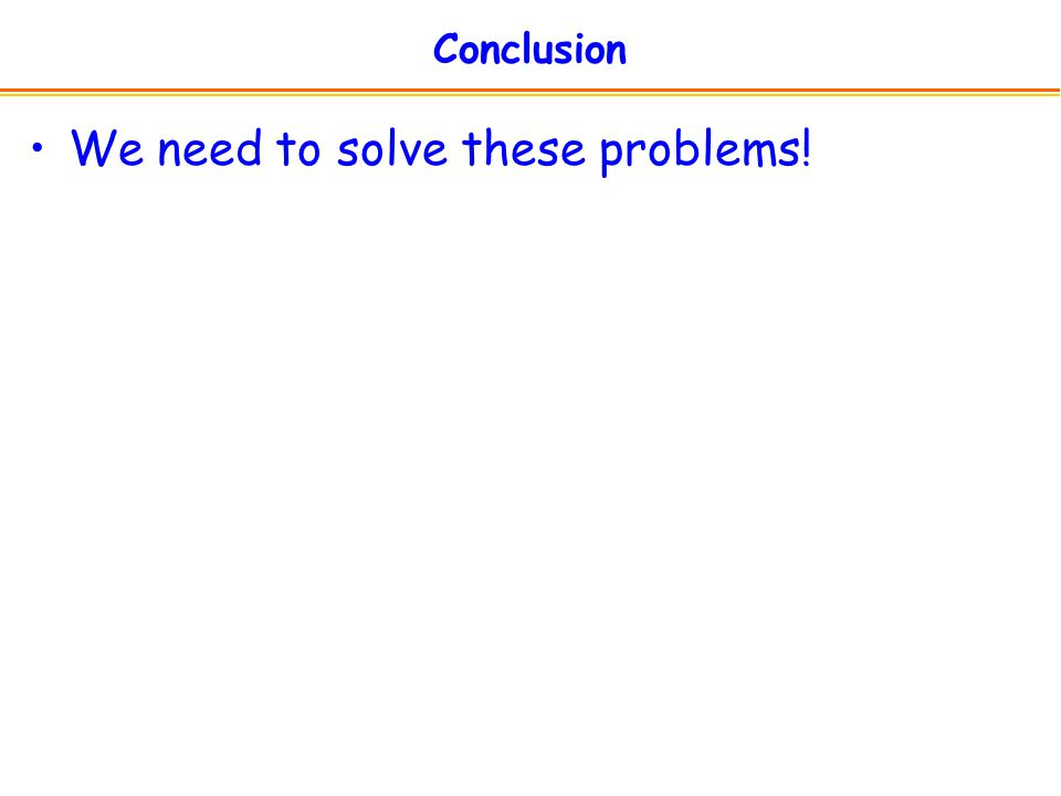 Conclusion We need to solve these problems!