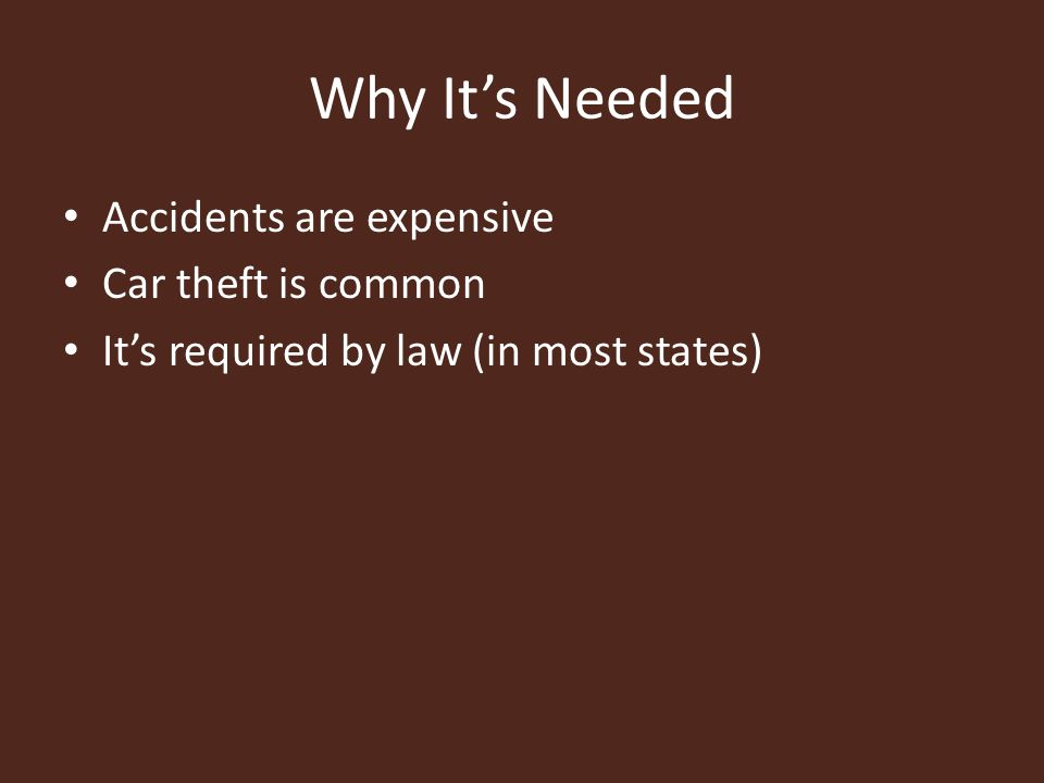 Why It's Needed Accidents are expensive Car theft is common It's required by law (in most states)