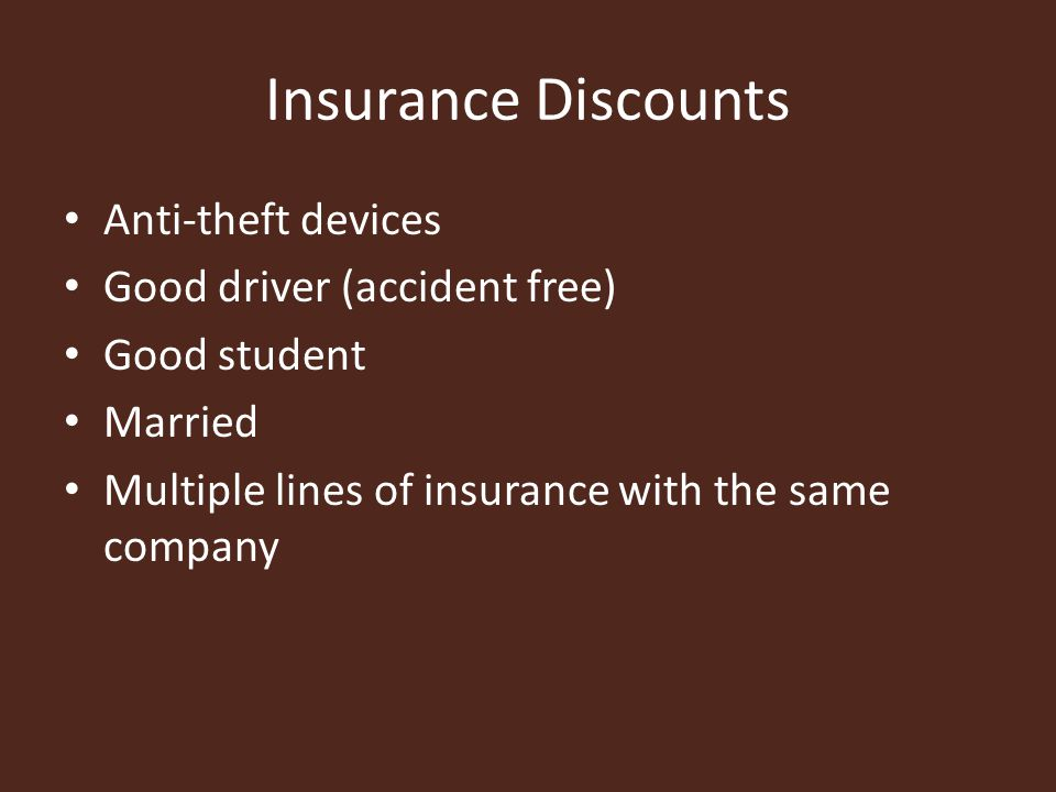 Insurance Discounts Anti-theft devices Good driver (accident free) Good student Married Multiple lines of insurance with the same company