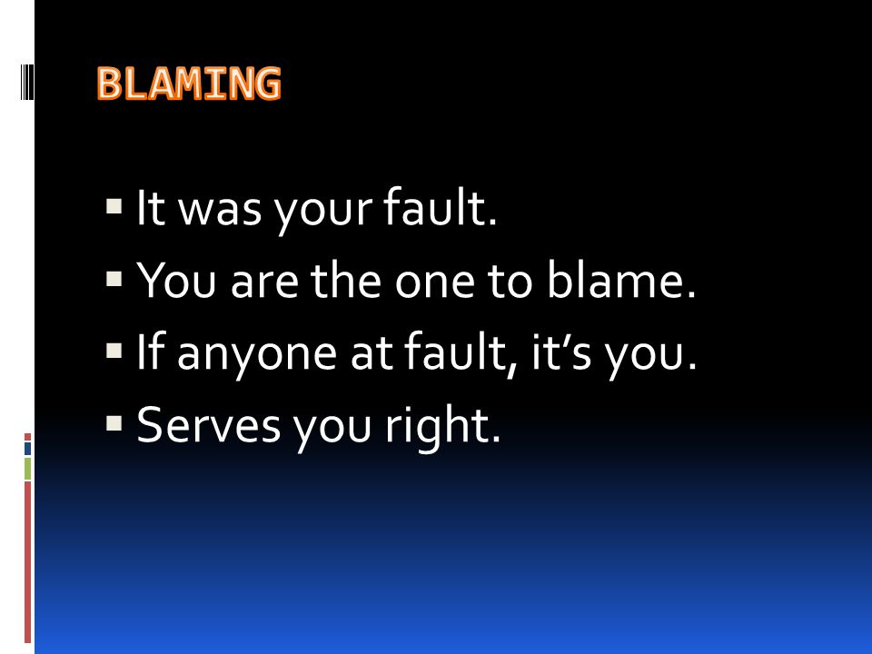  It was your fault.  You are the one to blame.  If anyone at fault, it's you.