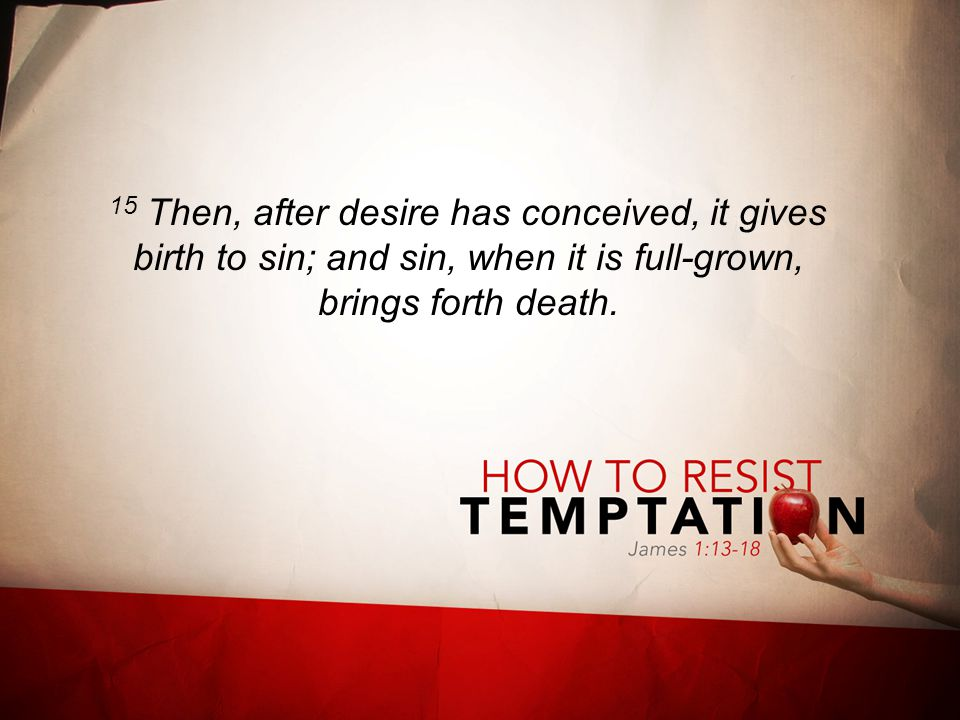 15 Then, after desire has conceived, it gives birth to sin; and sin, when it is full-grown, brings forth death.