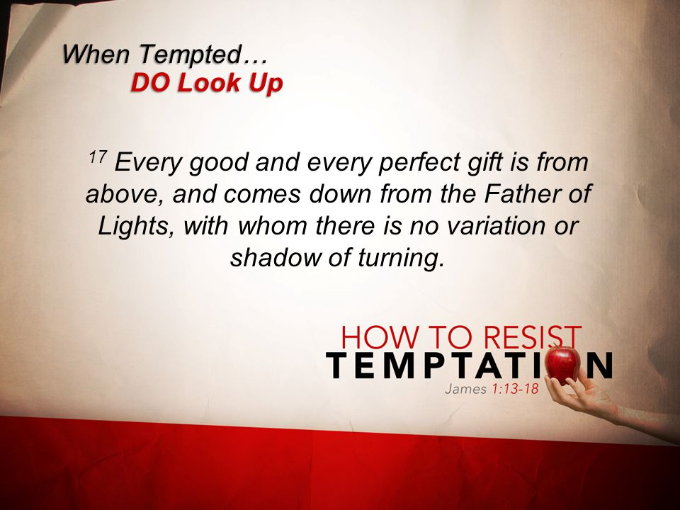 When Tempted… DO Look Up 17 Every good and every perfect gift is from above, and comes down from the Father of Lights, with whom there is no variation or shadow of turning.