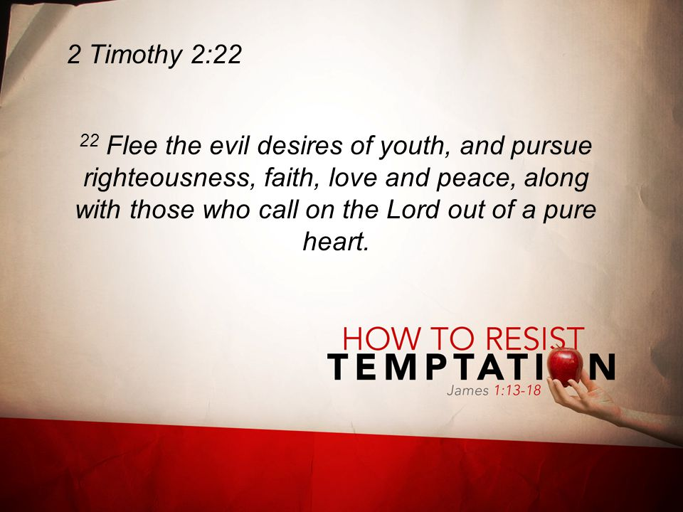 2 Timothy 2:22 22 Flee the evil desires of youth, and pursue righteousness, faith, love and peace, along with those who call on the Lord out of a pure heart.