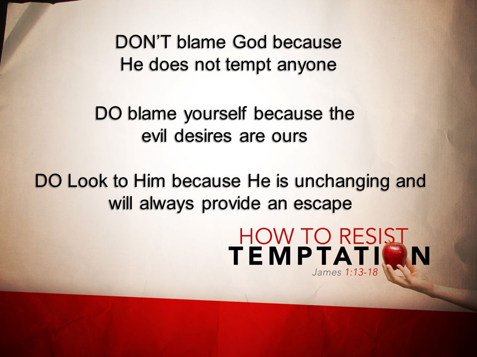 DON'T blame God because He does not tempt anyone DO blame yourself because the evil desires are ours DO Look to Him because He is unchanging and will always provide an escape