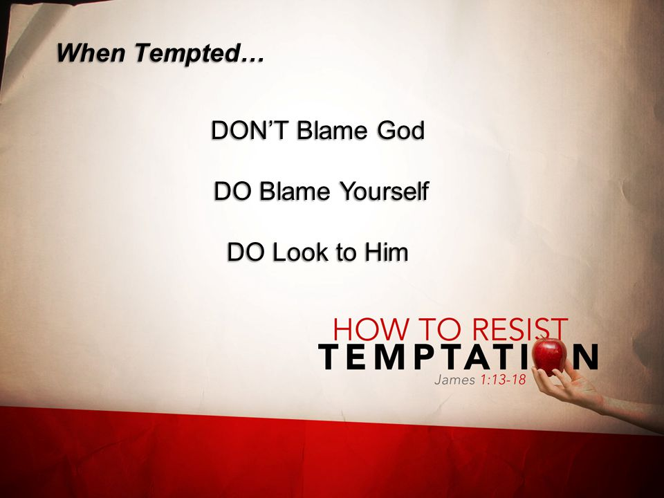 When Tempted… DON'T Blame God DO Blame Yourself DO Look to Him