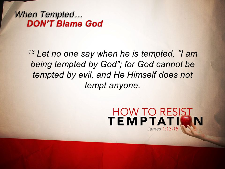 When Tempted… DON'T Blame God 13 Let no one say when he is tempted, I am being tempted by God ; for God cannot be tempted by evil, and He Himself does not tempt anyone.