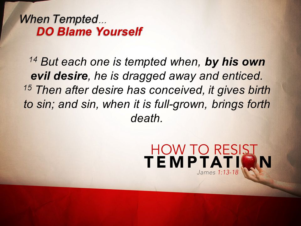 When Tempted … DO Blame Yourself 14 But each one is tempted when, by his own evil desire, he is dragged away and enticed.