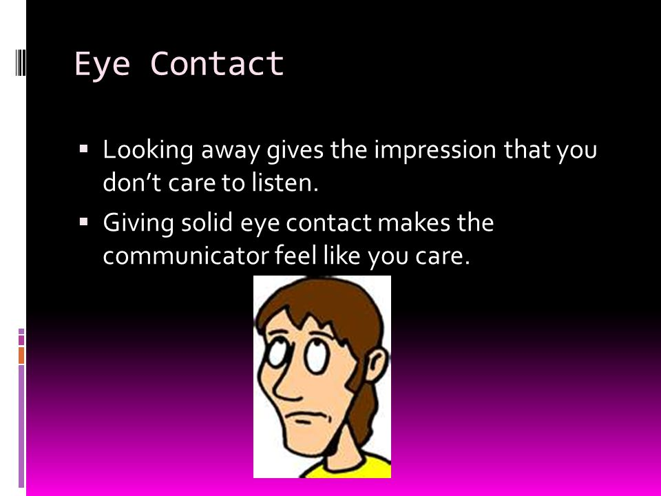 Eye Contact  Looking away gives the impression that you don't care to listen.