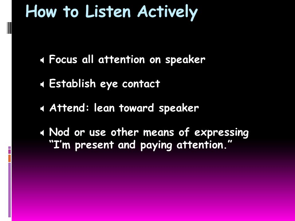 How to Listen Actively  Focus all attention on speaker  Establish eye contact  Attend: lean toward speaker  Nod or use other means of expressing I'm present and paying attention.