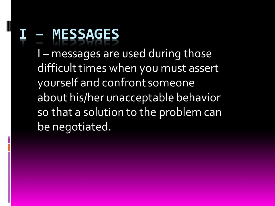 I – messages are used during those difficult times when you must assert yourself and confront someone about his/her unacceptable behavior so that a solution to the problem can be negotiated.