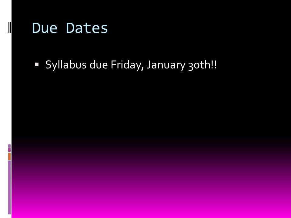 Due Dates  Syllabus due Friday, January 30th!!