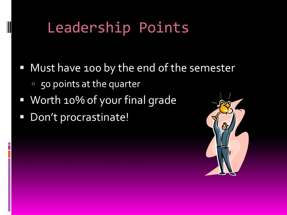 Leadership Points  Must have 100 by the end of the semester  50 points at the quarter  Worth 10% of your final grade  Don't procrastinate!