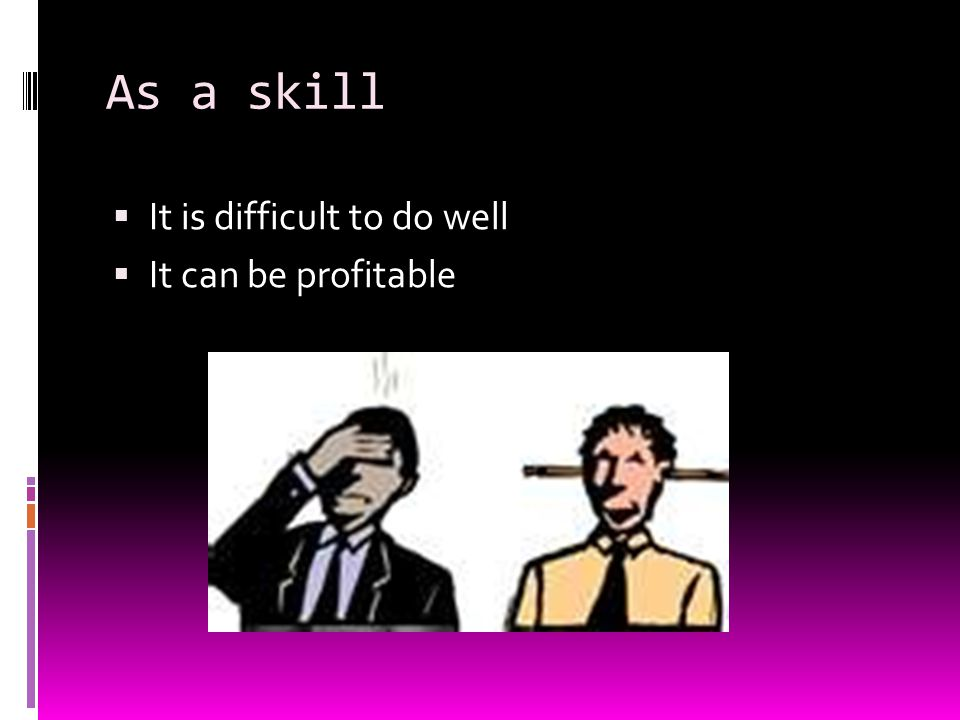 As a skill  It is difficult to do well  It can be profitable