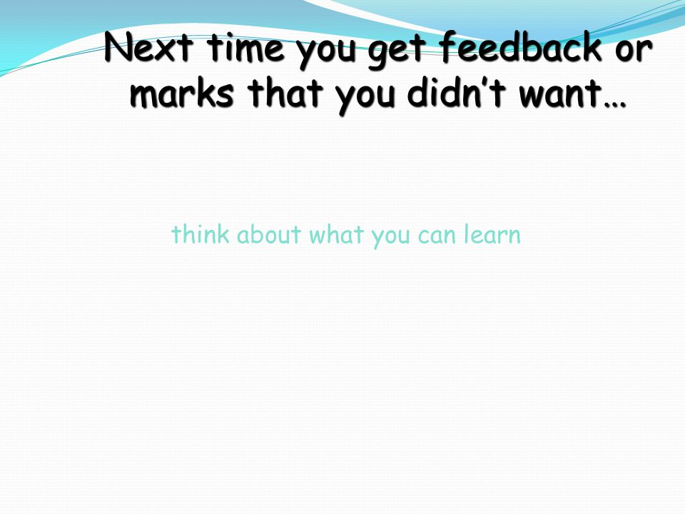 think about what you can learn Next time you get feedback or marks that you didn't want…