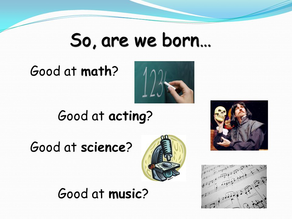 Good at math Good at acting Good at science Good at music So, are we born…