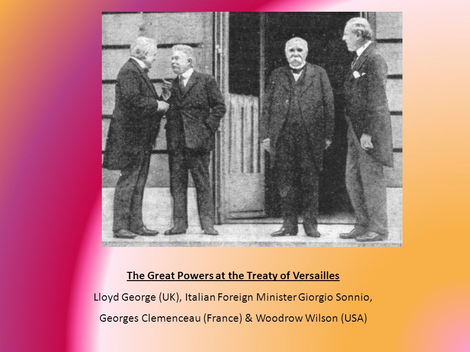 The Great Powers at the Treaty of Versailles Lloyd George (UK), Italian Foreign Minister Giorgio Sonnio, Georges Clemenceau (France) & Woodrow Wilson (USA)