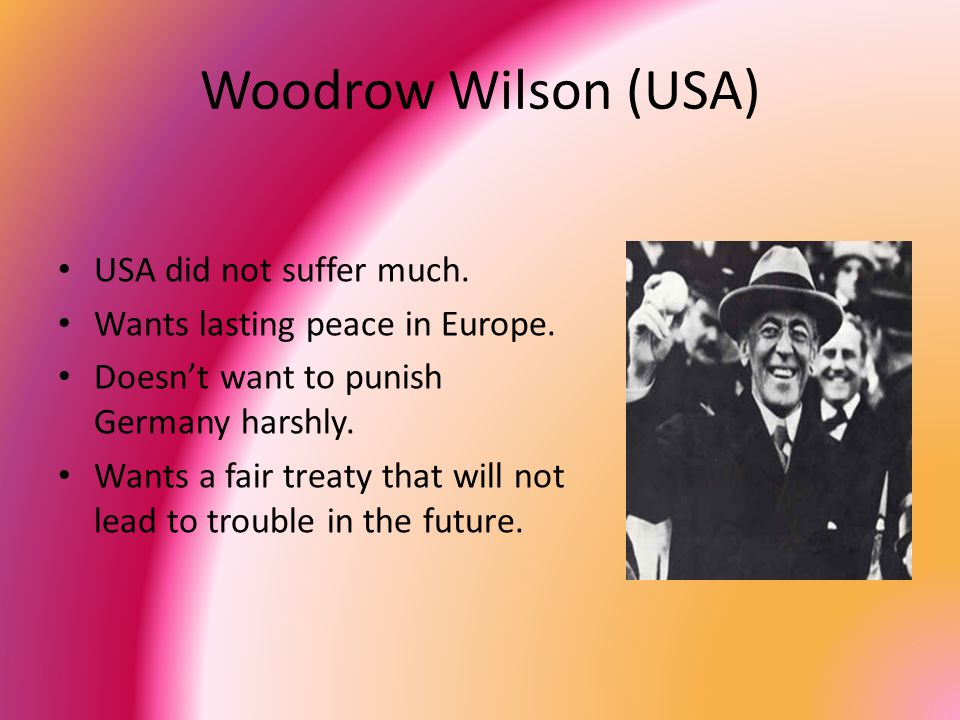 Woodrow Wilson (USA) USA did not suffer much. Wants lasting peace in Europe.