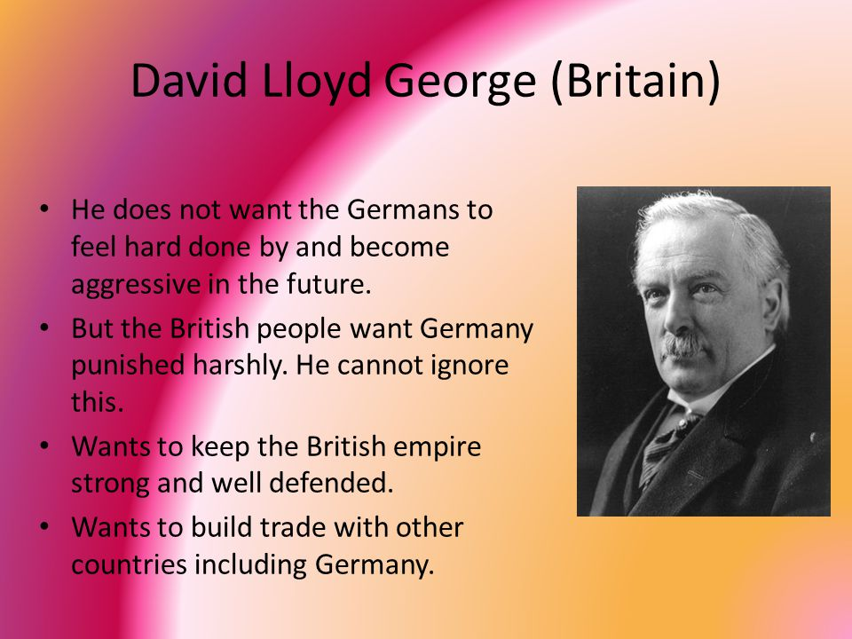 David Lloyd George (Britain) He does not want the Germans to feel hard done by and become aggressive in the future.