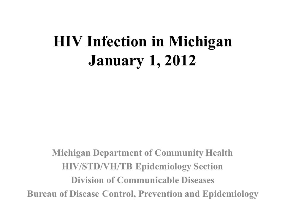 HIV Infection in Michigan January 1, 2012 Michigan Department of Community Health HIV/STD/VH/TB Epidemiology Section Division of Communicable Diseases Bureau of Disease Control, Prevention and Epidemiology