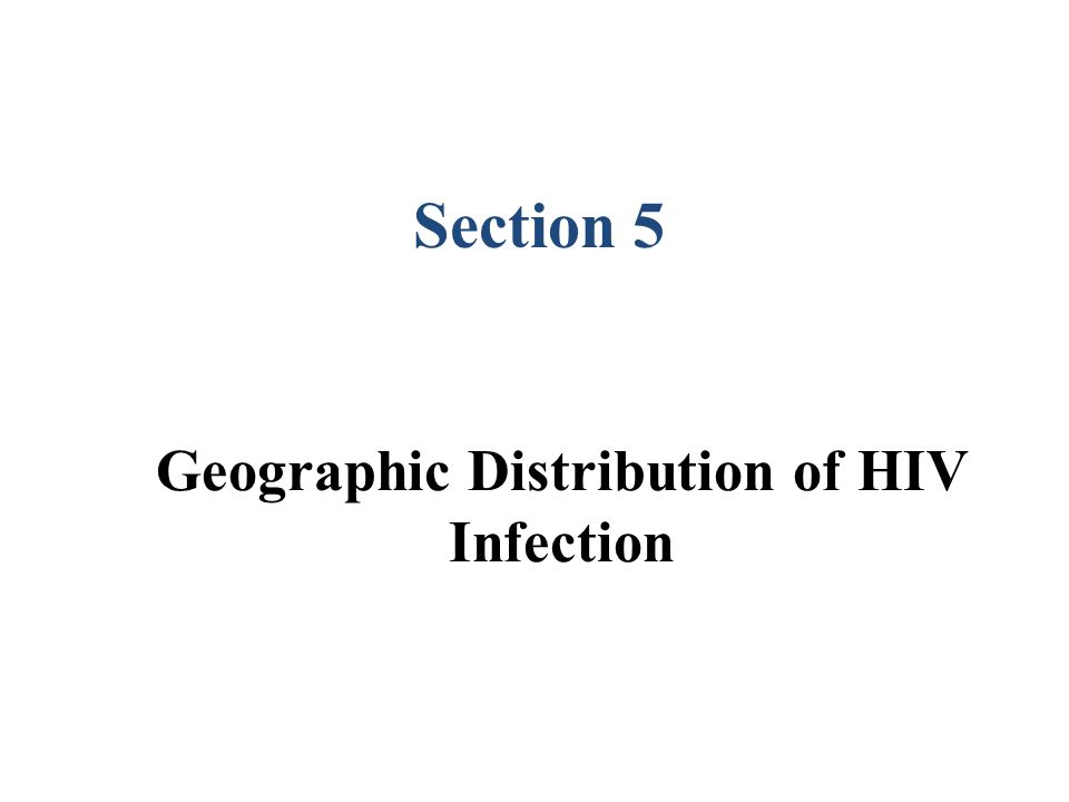 Geographic Distribution of HIV Infection Section 5