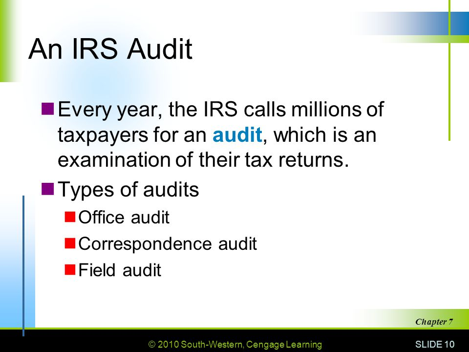 © 2010 South-Western, Cengage Learning SLIDE 10 Chapter 7 An IRS Audit Every year, the IRS calls millions of taxpayers for an audit, which is an examination of their tax returns.