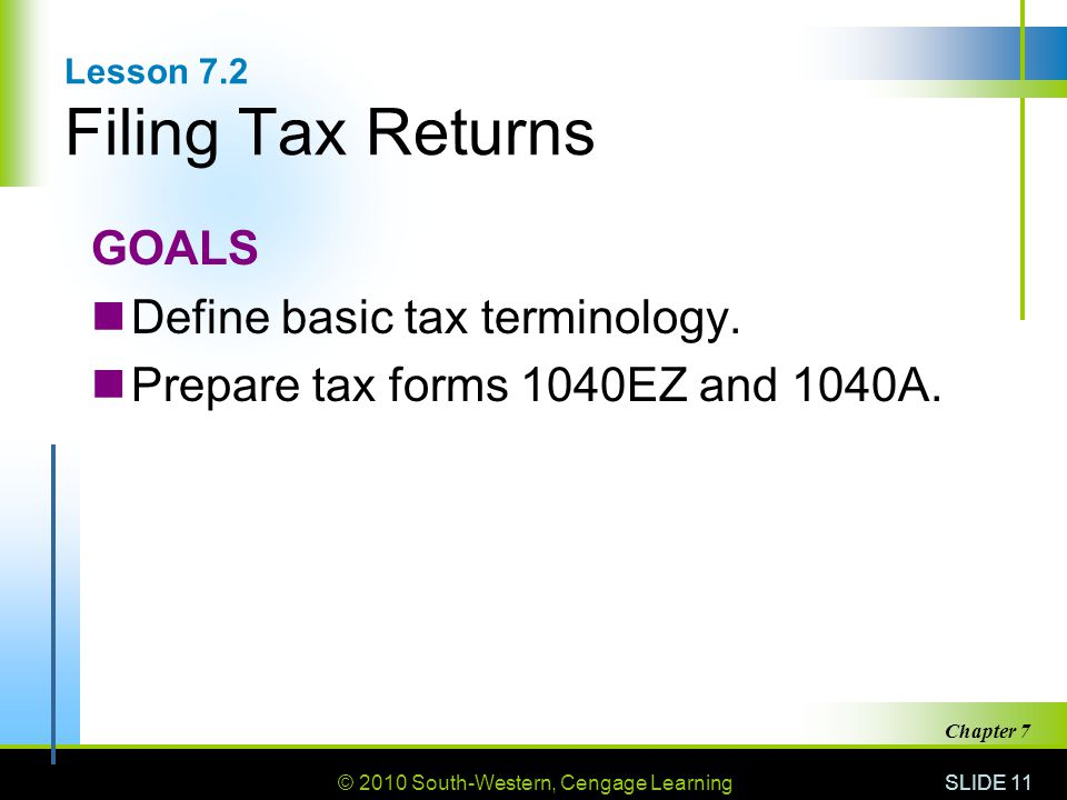 © 2010 South-Western, Cengage Learning SLIDE 11 Chapter 7 Lesson 7.2 Filing Tax Returns GOALS Define basic tax terminology.