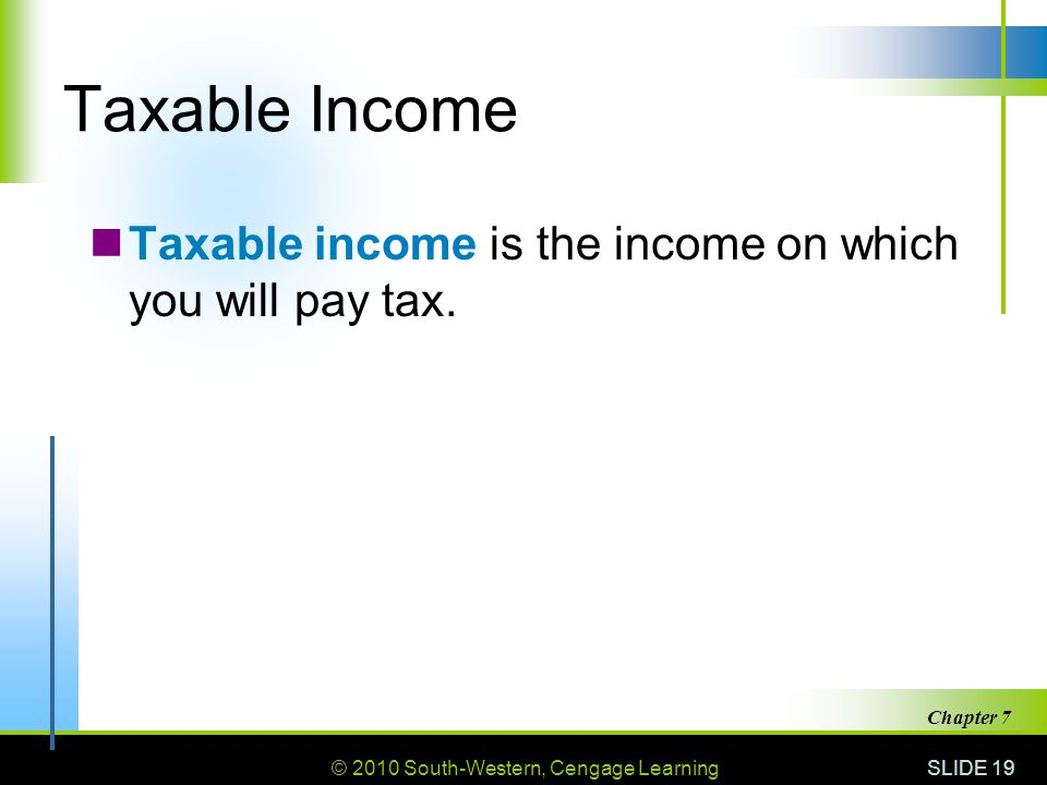 © 2010 South-Western, Cengage Learning SLIDE 19 Chapter 7 Taxable Income Taxable income is the income on which you will pay tax.