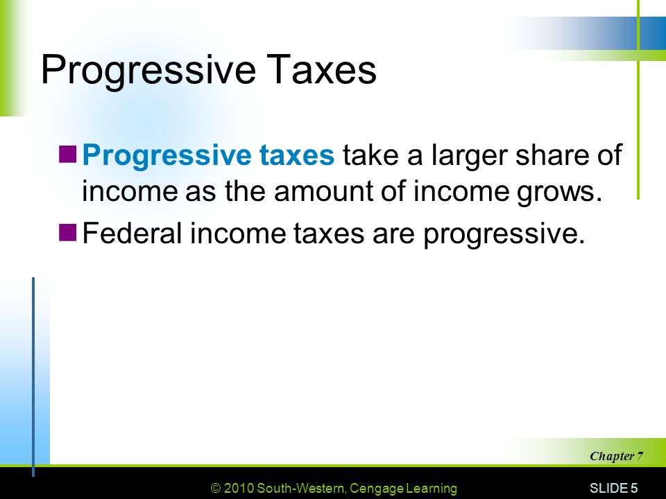 © 2010 South-Western, Cengage Learning SLIDE 5 Chapter 7 Progressive Taxes Progressive taxes take a larger share of income as the amount of income grows.