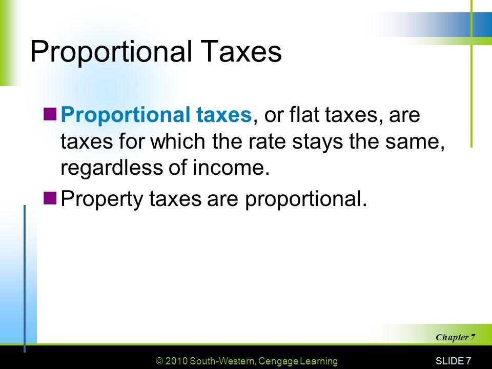 © 2010 South-Western, Cengage Learning SLIDE 7 Chapter 7 Proportional Taxes Proportional taxes, or flat taxes, are taxes for which the rate stays the same, regardless of income.