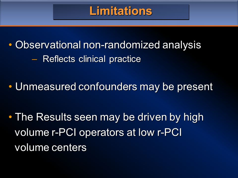 Limitations Observational non-randomized analysis Observational non-randomized analysis –Reflects clinical practice Unmeasured confounders may be present Unmeasured confounders may be present The Results seen may be driven by high The Results seen may be driven by high volume r-PCI operators at low r-PCI volume r-PCI operators at low r-PCI volume centers volume centers