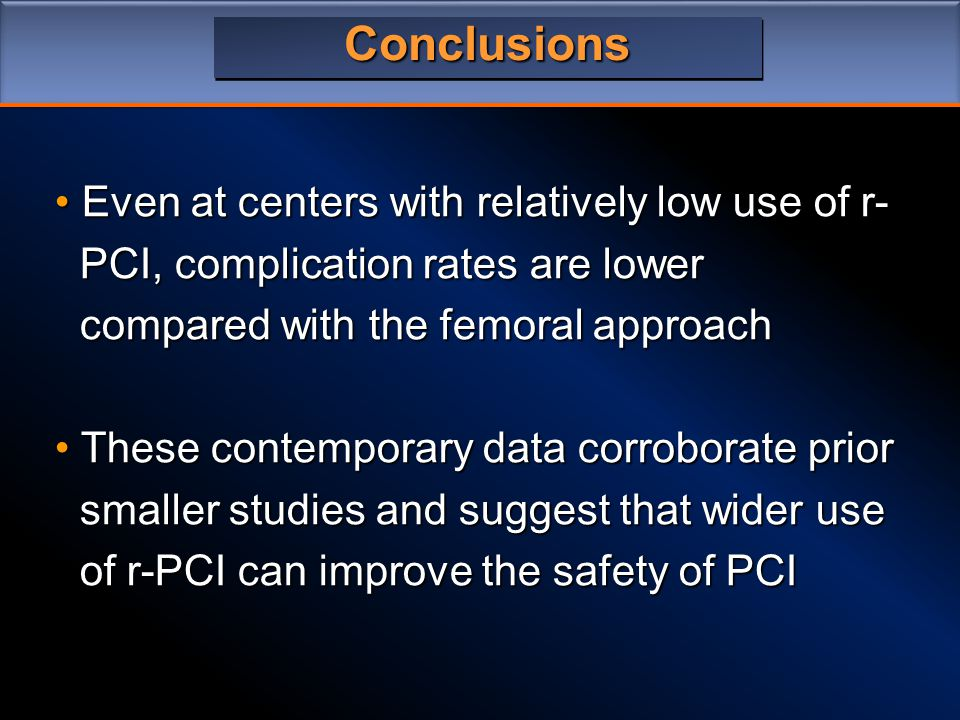 Conclusions Even at centers with relatively low use of r- Even at centers with relatively low use of r- PCI, complication rates are lower PCI, complication rates are lower compared with the femoral approach compared with the femoral approach These contemporary data corroborate prior These contemporary data corroborate prior smaller studies and suggest that wider use smaller studies and suggest that wider use of r-PCI can improve the safety of PCI of r-PCI can improve the safety of PCI