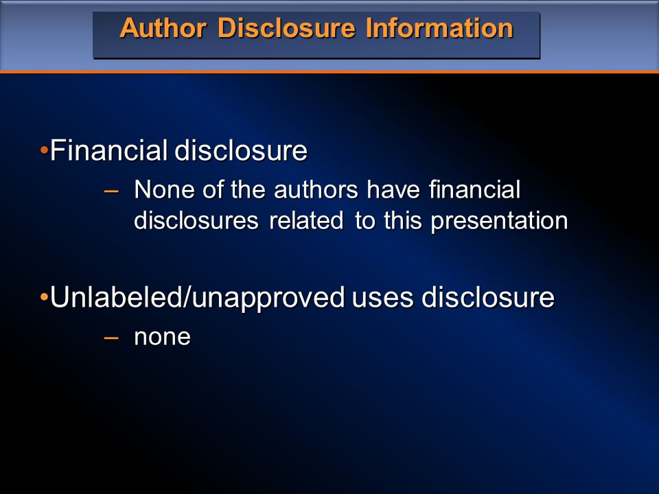 Author Disclosure Information Financial disclosureFinancial disclosure –None of the authors have financial disclosures related to this presentation Unlabeled/unapproved uses disclosureUnlabeled/unapproved uses disclosure –none